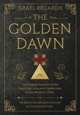 The Golden Dawn: The Original Account of the Teachings, Rites, and Ceremonies of the Hermetic Order Cover Image
