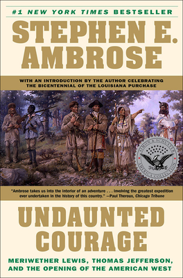 Undaunted Courage: Meriwether Lewis, Thomas Jefferson, and the Opening of the American West Cover Image
