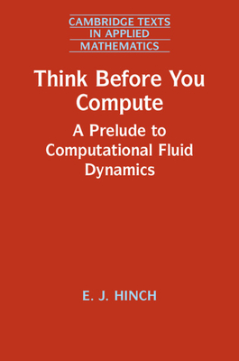 Think Before You Compute: A Prelude to Computational Fluid Dynamics (Cambridge Texts in Applied Mathematics #61) Cover Image