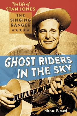 Ghost Riders in the Sky: The Life of Stan Jones the Singing Ranger Cover Image
