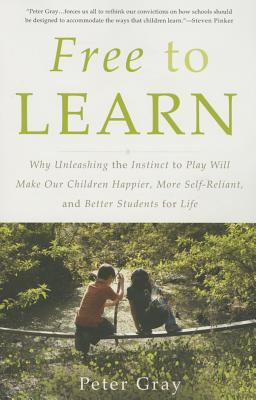 Free to Learn: Why Unleashing the Instinct to Play Will Make Our Children Happier, More Self-Reliant, and Better Students for Life Cover Image