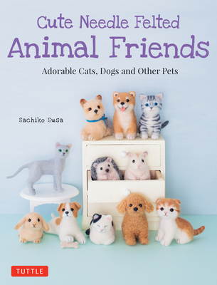Cute Needle Felted Animal Friends: Adorable Cats, Dogs and Other Pets Cover Image