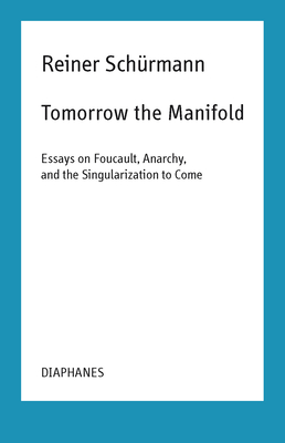 Tomorrow the Manifold: Essays on Foucault, Anarchy, and the Singularization to Come (Reiner Schürmann Lecture Notes) Cover Image