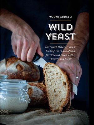 Wild Yeast: The French Baker's Guide to Making Your Own Starter for Delicious Bread, Pizza, Desserts, and More! Cover Image