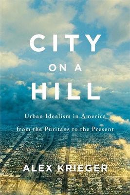 City on a Hill: Urban Idealism in America from the Puritans to the Present Cover Image