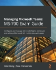 Managing Microsoft Teams MS-700 Exam Guide: Configure and manage Microsoft Teams workloads and achieve Microsoft 365 certification with ease Cover Image