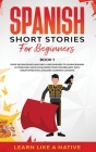 Spanish Short Stories for Beginners Book 1: Over 100 Dialogues and Daily Used Phrases to Learn Spanish in Your Car. Have Fun & Grow Your Vocabulary, w Cover Image