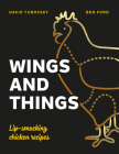 Wings and Things: Sticky, Crispy, Saucy, Lip-Smacking Chicken Recipes Cover Image