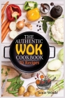 The Authentic Wok Cookbook: 70 Easy, Delicious & Fresh Recipes A Simple Chinese Cookbook for Stir-Fry, Dim Sum, and Other Restaurant Favorites. Cover Image