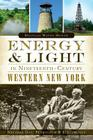 Energy & Light in Nineteenth-Century Western New York: Natural Gas, Petroleum & Electricity Cover Image