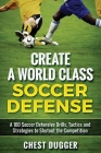Create a World Class Soccer Defense: A 100 Soccer Drills, Tactics and Techniques to Shutout the Competition Cover Image