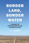 Border Land, Border Water: A History of Construction on the Us-Mexico Divide Cover Image