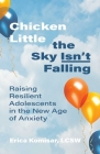 Chicken Little the Sky Isn't Falling: Raising Resilient Adolescents in the New Age of Anxiety Cover Image