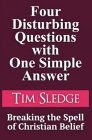 Four Disturbing Questions with One Simple Answer: Breaking the Spell of Christian Belief Cover Image