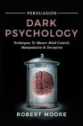 Persuasion: Dark Psychology - Techniques to Master Mind Control, Manipulation & Deception Cover Image