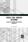 Fossil Fuel Subsidy Reforms: A Guide to Economic and Political Complexity (Routledge Studies in Energy Policy) Cover Image