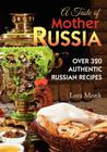 A Taste of Mother Russia: A Collection of Over 320 Authentic Russian Recipes Cover Image
