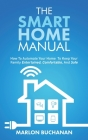 The Smart Home Manual: How To Automate Your Home To Keep Your Family Entertained, Comfortable, And Safe Cover Image