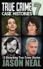 True Crime Case Histories - Volume 7: 12 Disturbing True Crime Stories Cover Image
