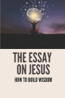 The Essay On Jesus: How To Build Wisdom: Learn About Strength Cover Image