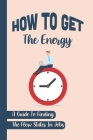 How To Get The Energy: A Guide To Finding The Flow States In Jobs: Maximum Time Cover Image