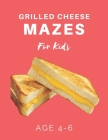 Grilled Cheese Mazes For Kids Age 4-6: 40 Brain-bending Challenges, An Amazing Maze Activity Book for Kids, Best Maze Activity Book for Kids Cover Image