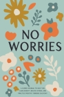 No Worries: A Guided Journal to Help You Calm Anxiety, Relieve Stress, and Practice Positive Thinking Each Day Cover Image