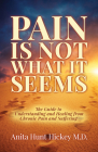 Pain Is Not What It Seems: The Guide to Understanding and Healing from Chronic Pain and Suffering Cover Image