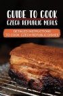Guide To Cook Czech Republic Meals: Detailed Instructions To Cook Czech Republic Dishes: Czech Republic Culinary Adventure Cover Image