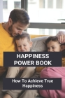 Happiness Power Book: How To Achieve True Happiness: True Happiness Examples Cover Image