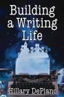 Building a Writing Life: Start a Writing Habit, Make Time to Write, Discover Your Process and Commit to Your Writing Dreams Cover Image