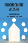 Procurement Wizard: How To Improve Procurement Efficiency: Sourcing Raw Materials And Procurement Techniques Cover Image