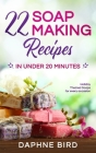 22 Soap Making Recipes in Under 20 Minutes: Natural Beautiful Soaps from Home with Coloring and Fragrance Cover Image