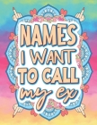 Names I Want To Call My Ex: Breakup Adult Coloring Book Funny Cheer Up Gift for Best Friend Breakup Gift for Women Heartbreak Gifts for Women Cuss Cover Image