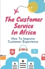 The Customer Service In Africa: How To Improve Customer Experience: Unsatisfactory Service Cover Image