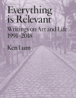 Everything is Relevant: Writings on Art and Life, 1991-2018 Cover Image
