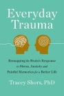 Everyday Trauma: Remapping the Brain's Response to Stress, Anxiety, and Painful Memories for a Better Life Cover Image
