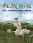 The King In You: A Children's Story of Purpose Told Through the Life of King David Cover Image
