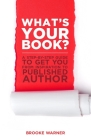 What's Your Book?: A Step-By-Step Guide to Get You from Inspiration to Published Author Cover Image