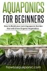 Aquaponics for Beginners: How to Build your own Aquaponic Garden that will Grow Organic Vegetables Cover Image