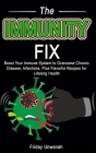 The Immunity Fix: Boost Your Immune System to Overcome Chronic Disease, Infections, Plus Flavorful Recipes for Lifelong Health Cover Image