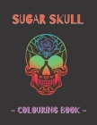 Sugar Skull Colouring Book: Mexican Gothic, Dia De Los Muertos Colouring Book For Adults & Teens Cover Image