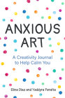 Anxious Art: A Creativity Journal to Help Calm You (Gift Idea for Women, Activity Journal, Calm Journal, for Fans of 365 Journal Wr Cover Image