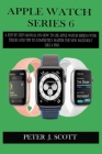 Apple Watch Series 6: A Step By Step Manual On How To Use Apple Watch Series 6 With Tricks And Tips To Completely Master The New Watchos 7 L Cover Image