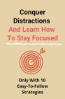 Conquer Distractions And Learn How To Stay Focused: Only With 10 Easy-To-Follow Strategies: How To Focus Your Mind On One Thing Cover Image