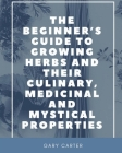 The Beginner's Guide to Growing Herbs and their Culinary, Medicinal and Mystical Properties Cover Image