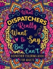 Dispatcher Coloring Book for Adults: A Snarky & Funny Dispatcher Adult Coloring Book for Stress Relief & Relaxation - 911 Dispatcher Gifts for Men, Wo Cover Image