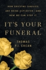 It's Your Funeral: How Grieving Families Are Being Exploited-and How We Can Stop It Cover Image