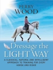 Dressage the Light Way: A Classical, Natural and Intelligent Approach to Training for Every Horse and Rider Cover Image