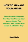 How to Manage Your Anger: The 12 Successful Steps On How You Can Manage Your Anger, Master Your Emotions, And Express Your Anger In A Positive W Cover Image